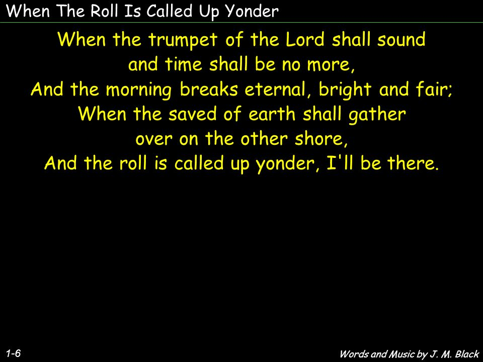 When The Roll Is Called Up Yonder 1-6 When the trumpet of the Lord shall sound and time shall be no more, And the morning breaks eternal, bright and f