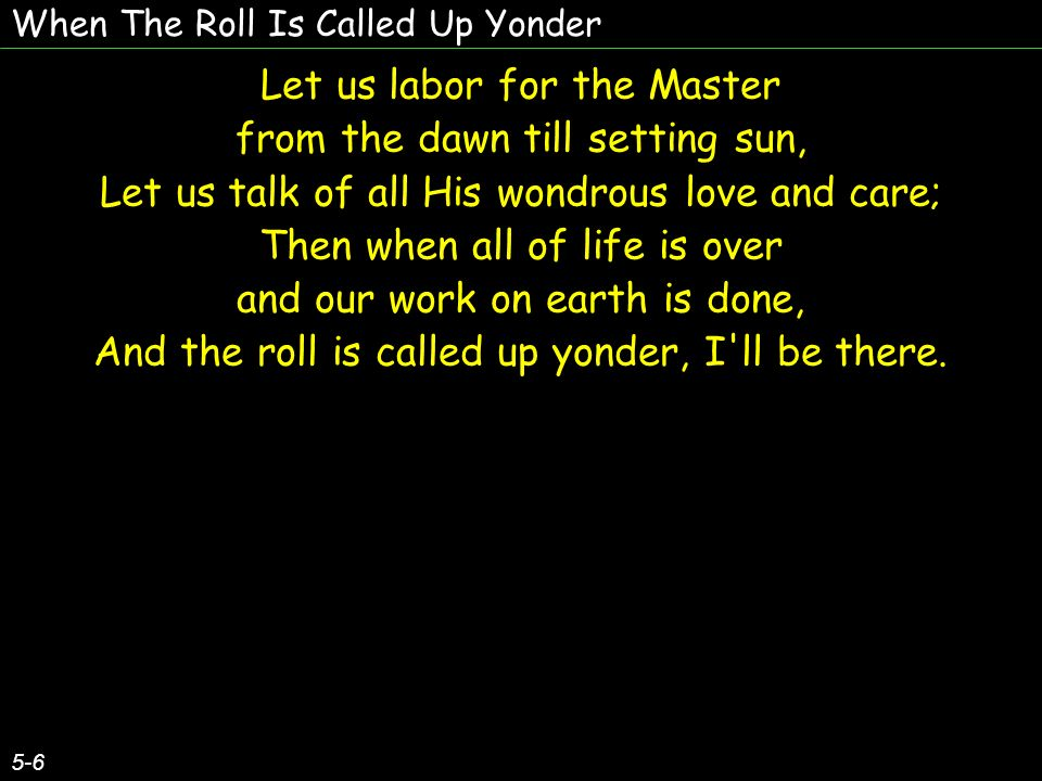 When The Roll Is Called Up Yonder 5-6 Let us labor for the Master from the dawn till setting sun, Let us talk of all His wondrous love and care; Then when all of life is over and our work on earth is done, And the roll is called up yonder, I ll be there.