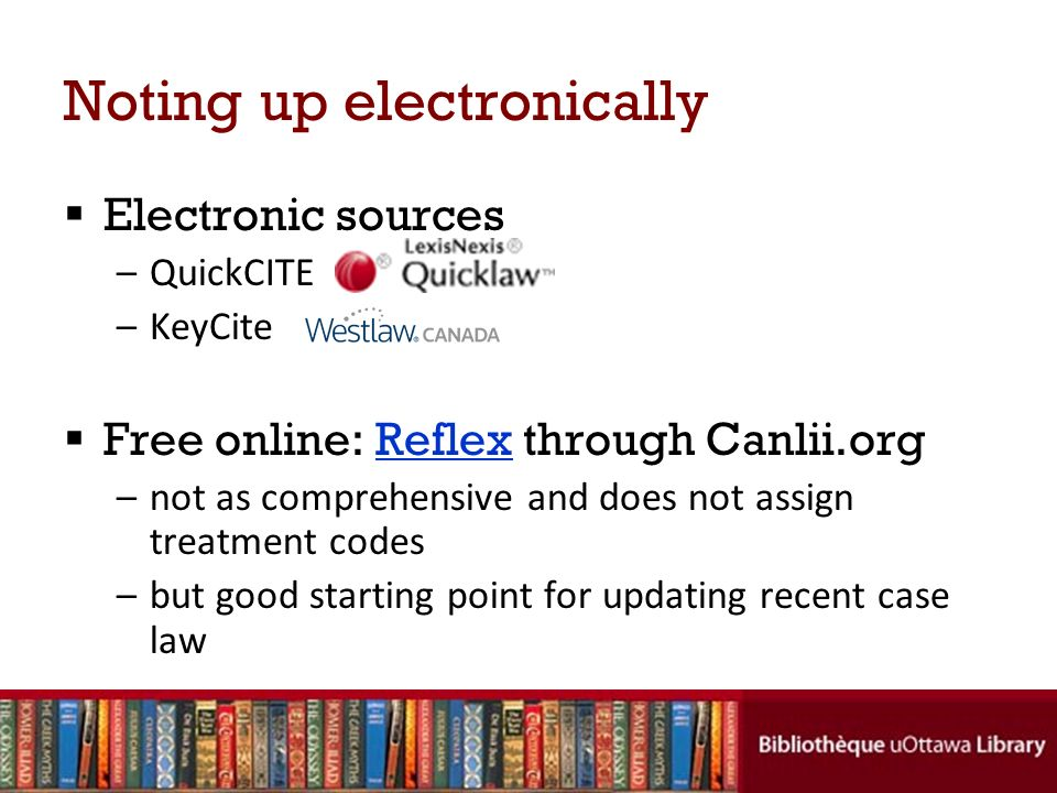 Noting up electronically Electronic sources –QuickCITE –KeyCite Free online: Reflex through Canlii.orgReflex –not as comprehensive and does not assign