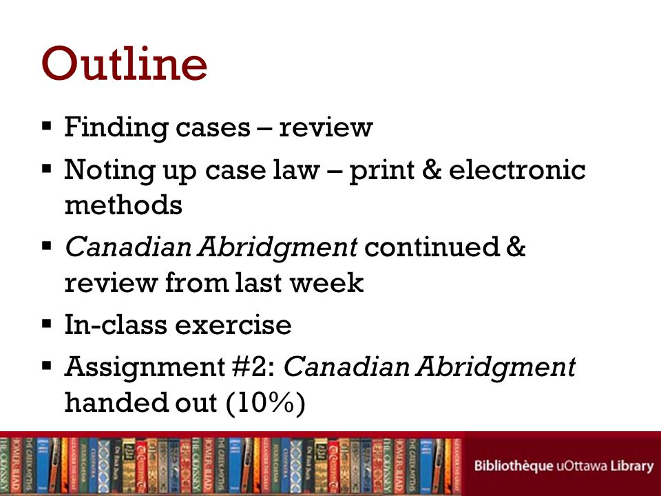 Finding cases – review Noting up case law – print & electronic methods Canadian Abridgment continued & review from last week In-class exercise Assignm
