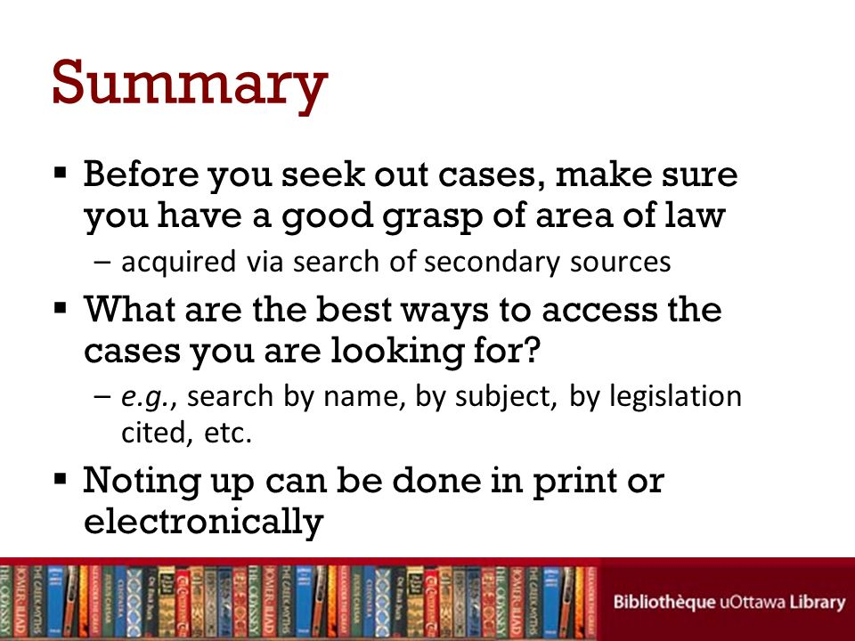 Summary Before you seek out cases, make sure you have a good grasp of area of law –acquired via search of secondary sources What are the best ways to