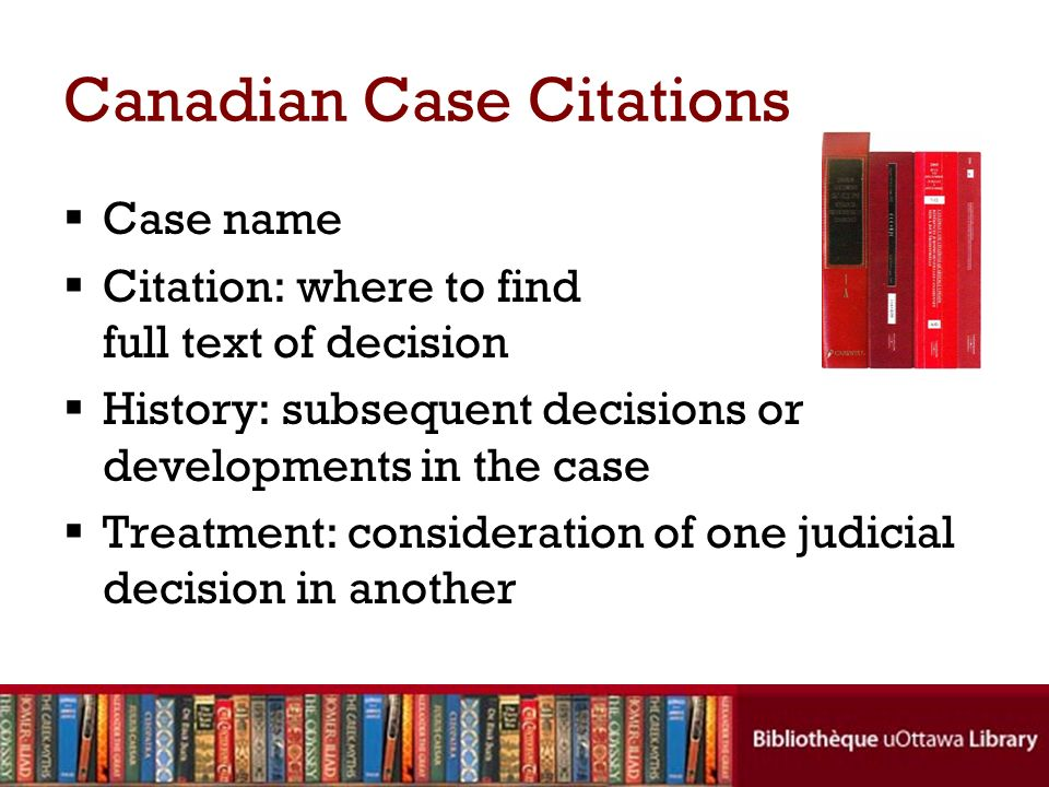 Canadian Case Citations Case name Citation: where to find full text of decision History: subsequent decisions or developments in the case Treatment: c