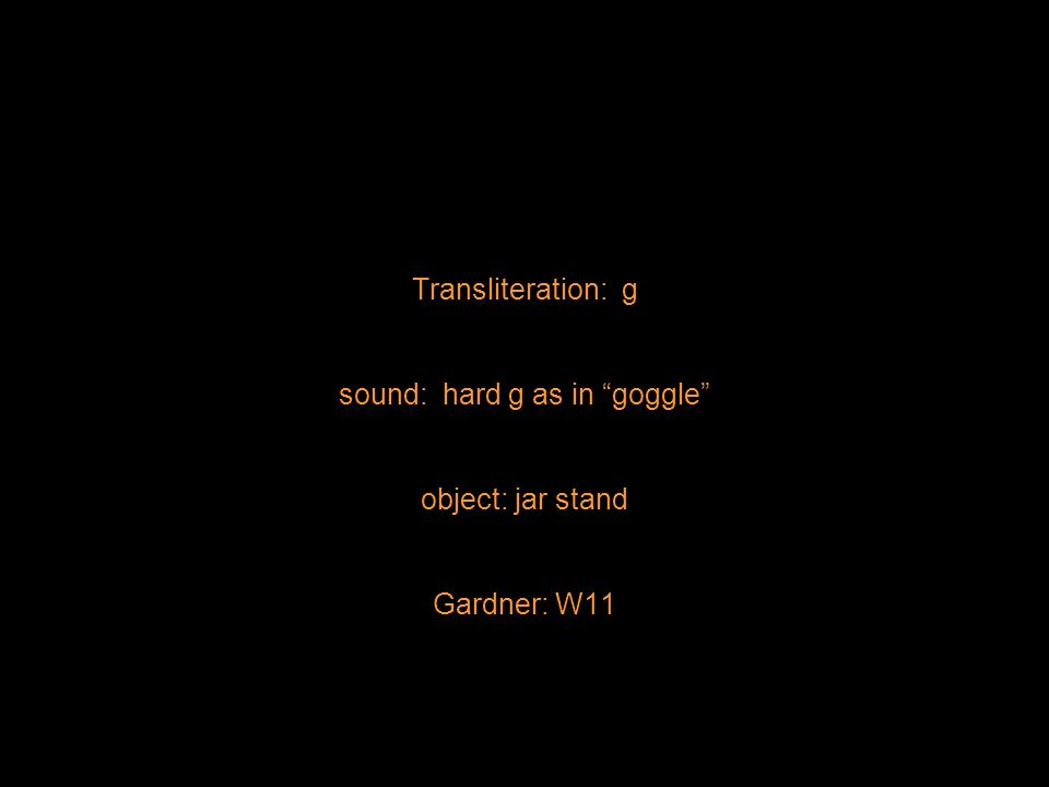 Transliteration: g sound: hard g as in goggle object: jar stand Gardner: W11