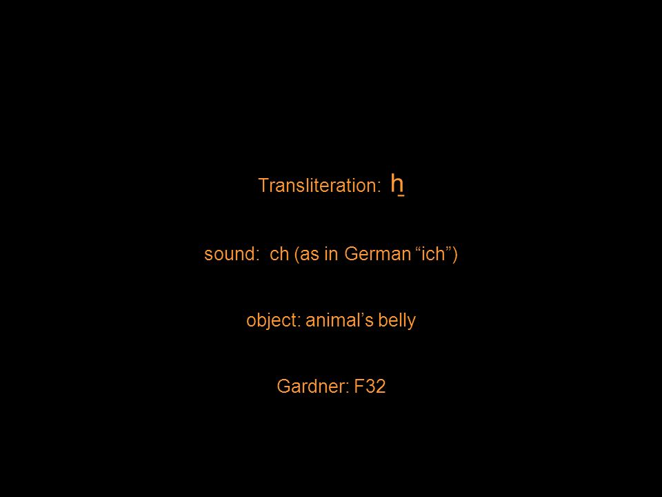 Transliteration: h ̱ sound: ch (as in German ich) object: animals belly Gardner: F32