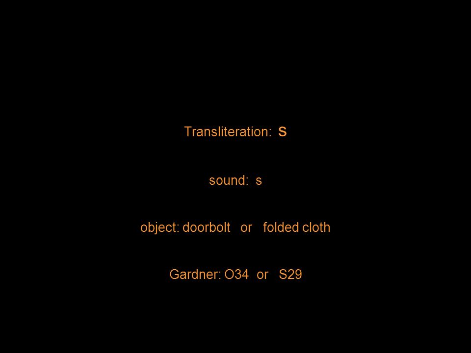 Transliteration: s sound: s object: doorbolt or folded cloth Gardner: O34 or S29