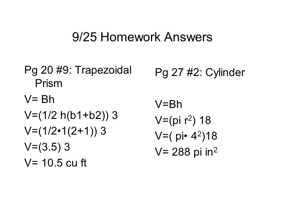 9/25 Homework Answers Pg 20 #9: Trapezoidal Prism V= Bh V=(1/2 h(b1+b2)) 3 V=(1/21(2+1)) 3 V=(3.5) 3 V= 10.5 cu ft Pg 27 #2: Cylinder V=Bh V=(pi r 2 ) 18 V=( pi 4 2 )18 V= 288 pi in 2