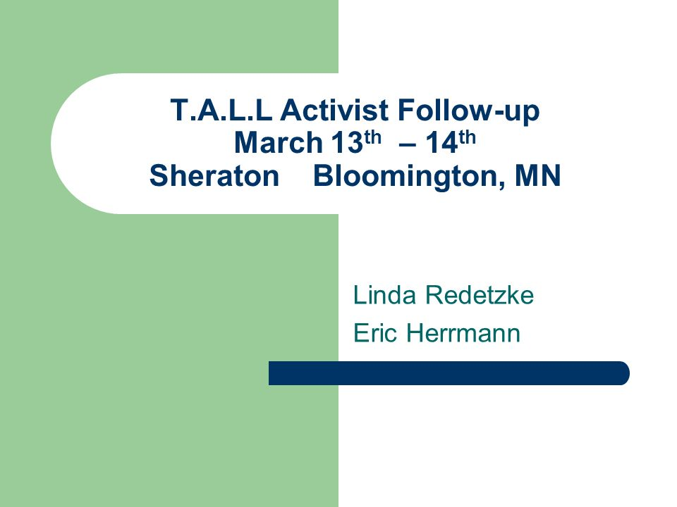 T.A.L.L Activist Follow-up March 13 th – 14 th Sheraton Bloomington, MN Linda Redetzke Eric Herrmann