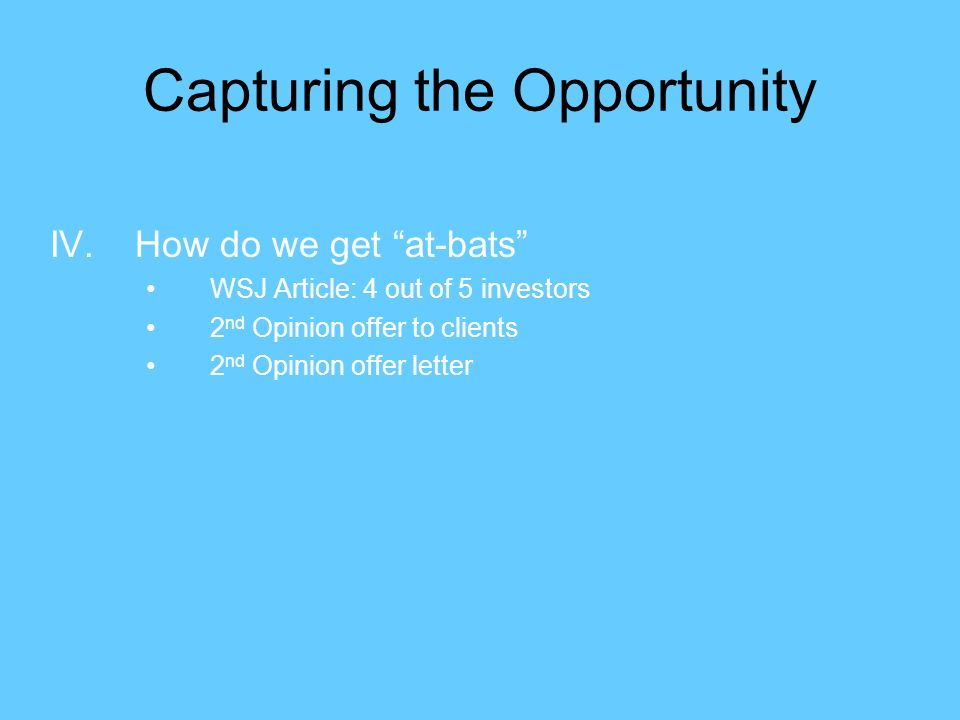 Capturing the Opportunity IV.How do we get at-bats WSJ Article: 4 out of 5 investors 2 nd Opinion offer to clients 2 nd Opinion offer letter