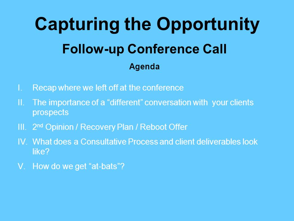 Follow-up Conference Call Agenda Capturing the Opportunity I.Recap where we left off at the conference II.The importance of a different conversation with your clients prospects III.2 nd Opinion / Recovery Plan / Reboot Offer IV.What does a Consultative Process and client deliverables look like.