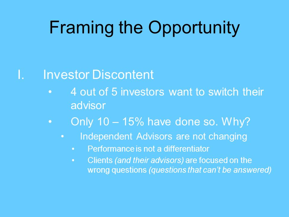 Framing the Opportunity I.Investor Discontent 4 out of 5 investors want to switch their advisor Only 10 – 15% have done so.