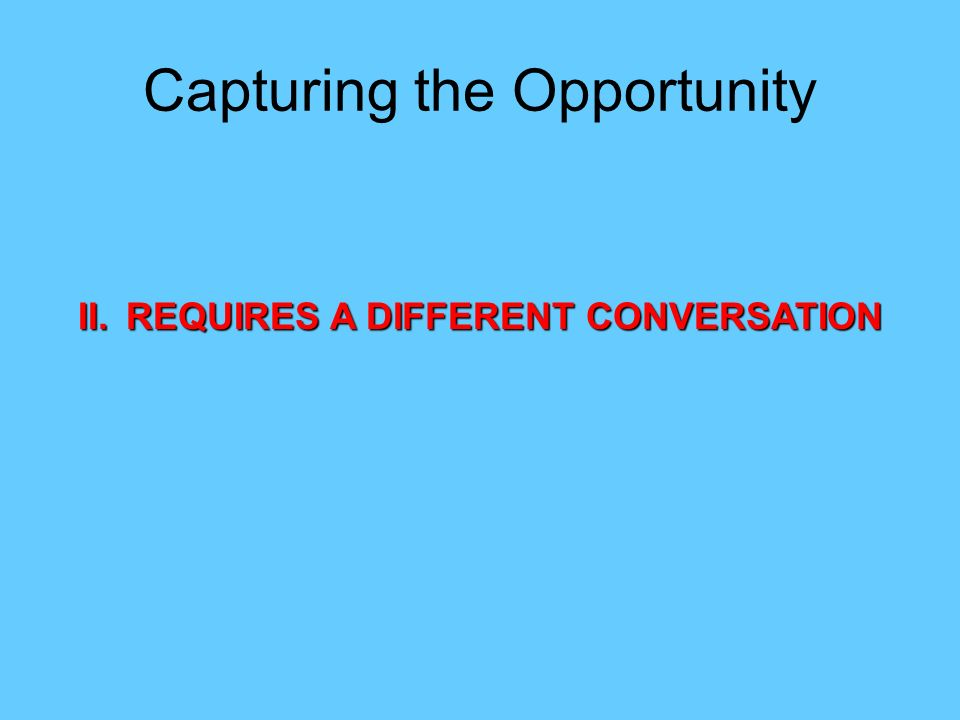 II.REQUIRES A DIFFERENT CONVERSATION Capturing the Opportunity