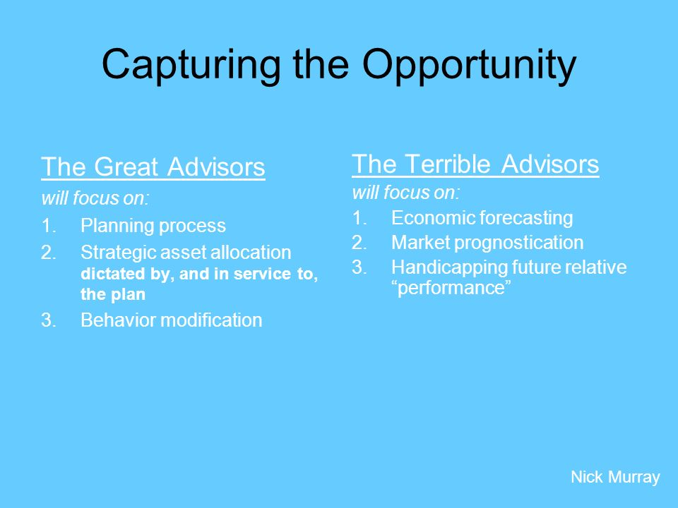 The Great Advisors will focus on: 1.Planning process 2.Strategic asset allocation dictated by, and in service to, the plan 3.Behavior modification The Terrible Advisors will focus on: 1.Economic forecasting 2.Market prognostication 3.Handicapping future relative performance Nick Murray