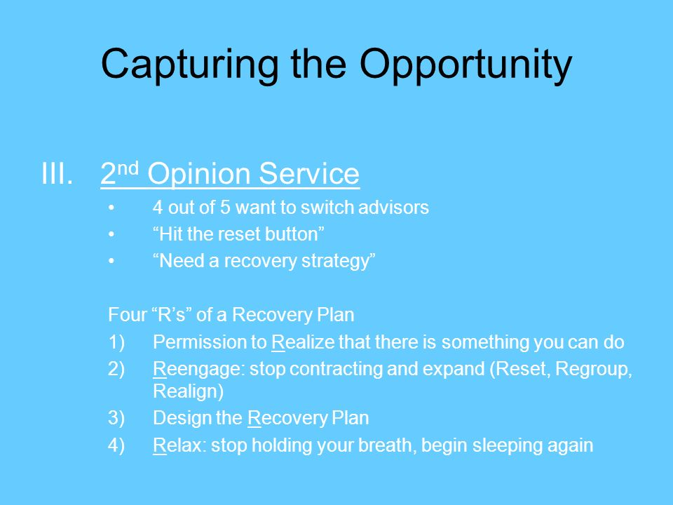 Capturing the Opportunity III.2 nd Opinion Service 4 out of 5 want to switch advisors Hit the reset button Need a recovery strategy Four Rs of a Recovery Plan 1)Permission to Realize that there is something you can do 2)Reengage: stop contracting and expand (Reset, Regroup, Realign) 3)Design the Recovery Plan 4)Relax: stop holding your breath, begin sleeping again