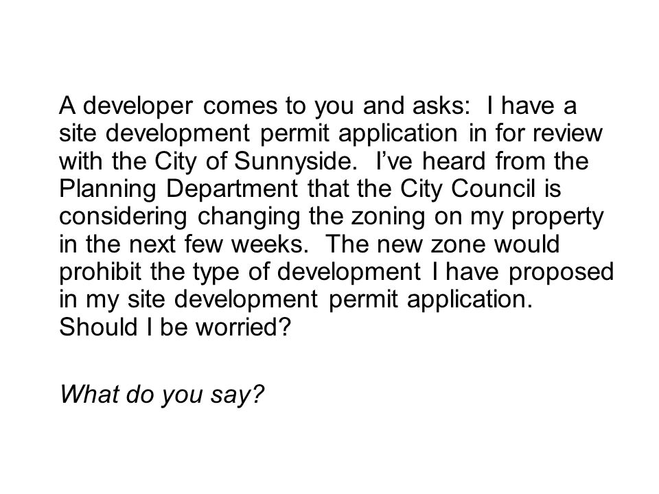 A developer comes to you and asks: I have a site development permit application in for review with the City of Sunnyside.
