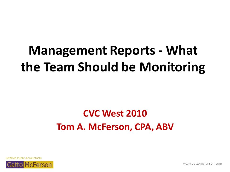 Management Reports - What the Team Should be Monitoring CVC West 2010 Tom A. McFerson, CPA, ABV www.gattomcferson.com