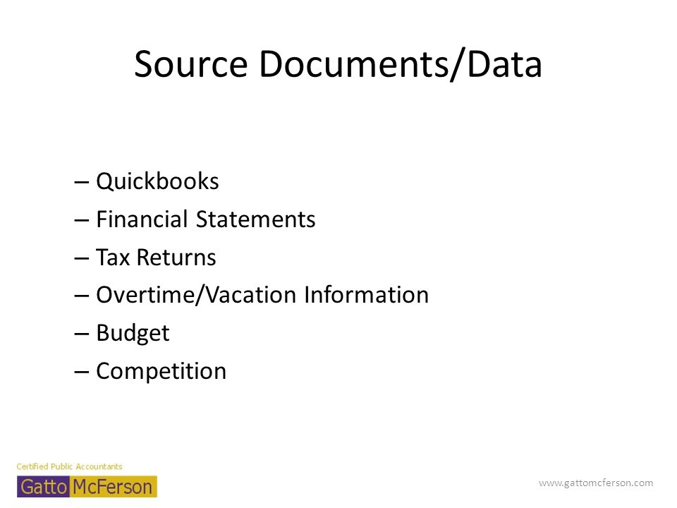 Source Documents/Data – Quickbooks – Financial Statements – Tax Returns – Overtime/Vacation Information – Budget – Competition www.gattomcferson.com