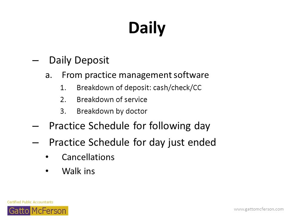Daily – Daily Deposit a.From practice management software 1.Breakdown of deposit: cash/check/CC 2.Breakdown of service 3.Breakdown by doctor – Practic