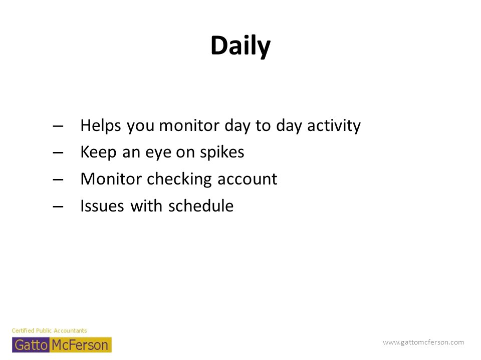 Daily – Helps you monitor day to day activity – Keep an eye on spikes – Monitor checking account – Issues with schedule www.gattomcferson.com