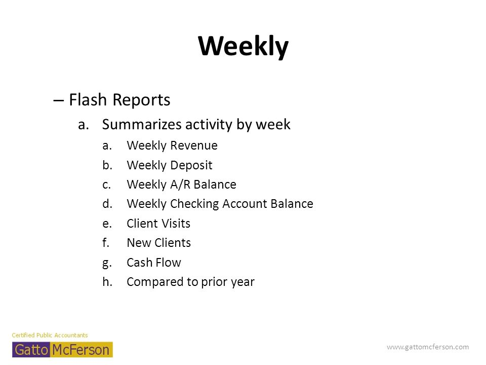 Weekly – Flash Reports a.Summarizes activity by week a.Weekly Revenue b.Weekly Deposit c.Weekly A/R Balance d.Weekly Checking Account Balance e.Client