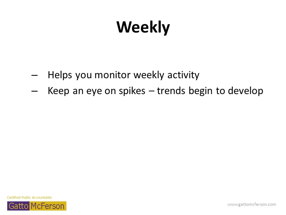 Weekly – Helps you monitor weekly activity – Keep an eye on spikes – trends begin to develop www.gattomcferson.com
