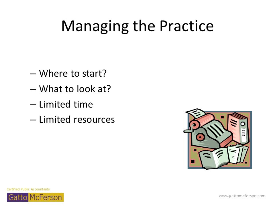 Managing the Practice – Where to start? – What to look at? – Limited time – Limited resources www.gattomcferson.com