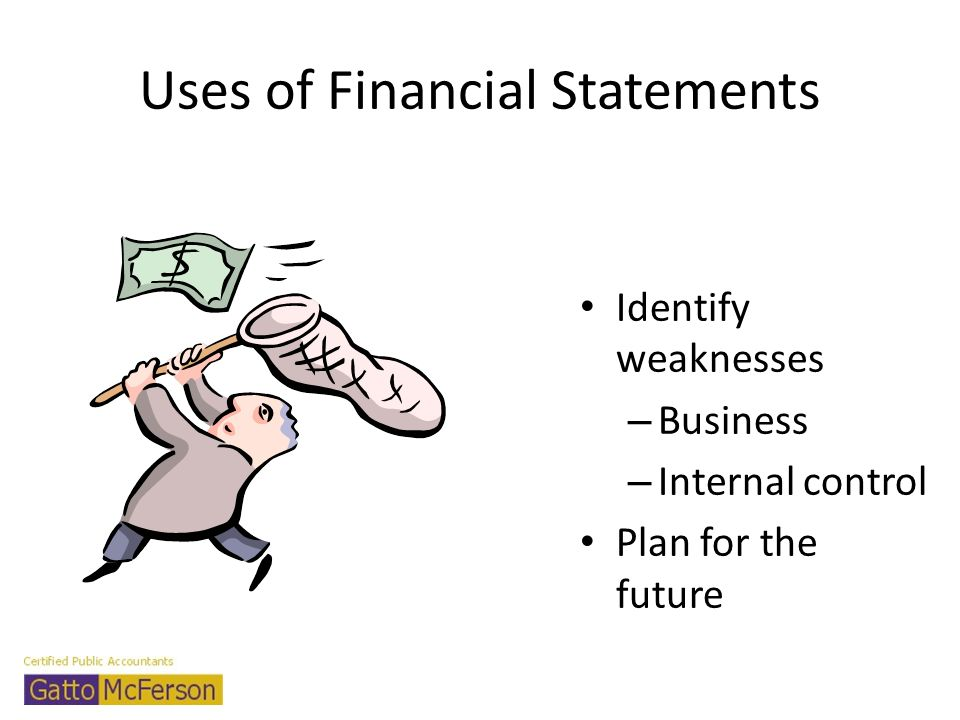 Uses of Financial Statements Identify weaknesses – Business – Internal control Plan for the future