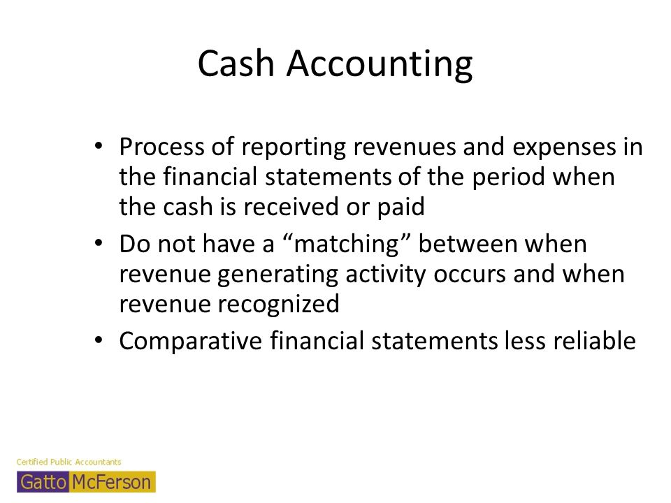 Cash Accounting Process of reporting revenues and expenses in the financial statements of the period when the cash is received or paid Do not have a m