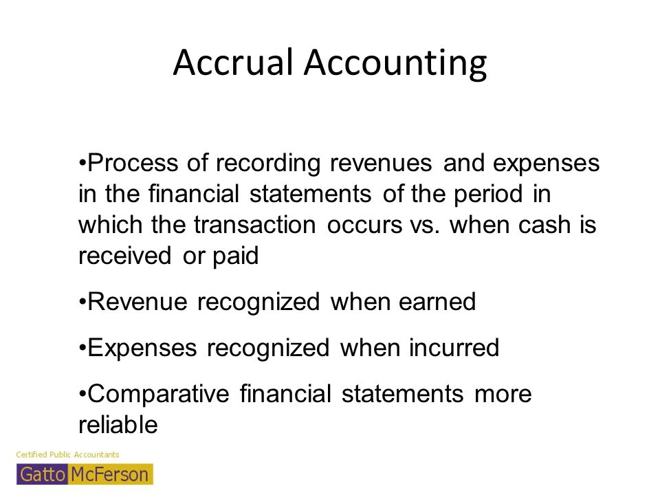 Accrual Accounting Process of recording revenues and expenses in the financial statements of the period in which the transaction occurs vs. when cash