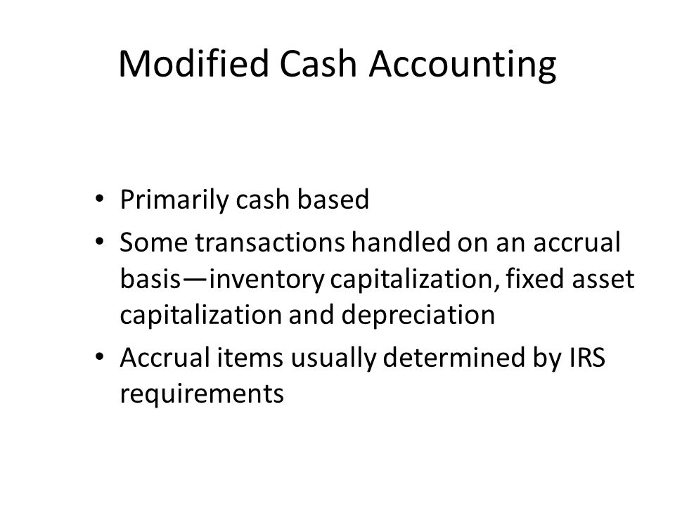 Modified Cash Accounting Primarily cash based Some transactions handled on an accrual basisinventory capitalization, fixed asset capitalization and de