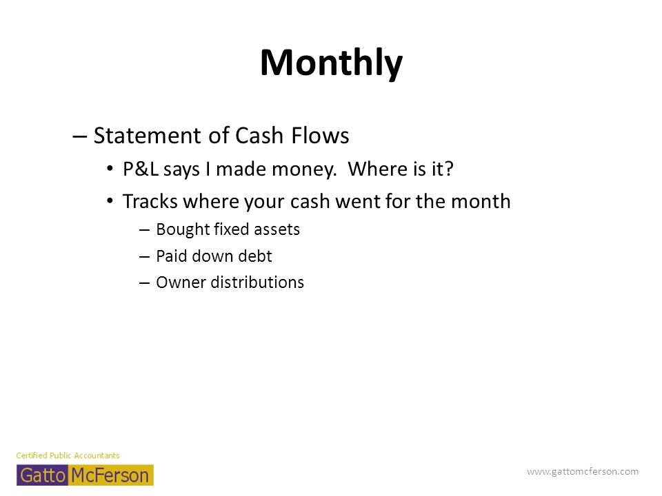 Monthly – Statement of Cash Flows P&L says I made money. Where is it? Tracks where your cash went for the month – Bought fixed assets – Paid down debt