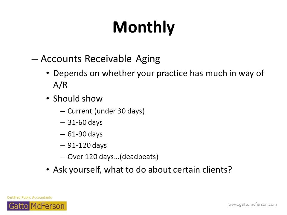 Monthly – Accounts Receivable Aging Depends on whether your practice has much in way of A/R Should show – Current (under 30 days) – 31-60 days – 61-90