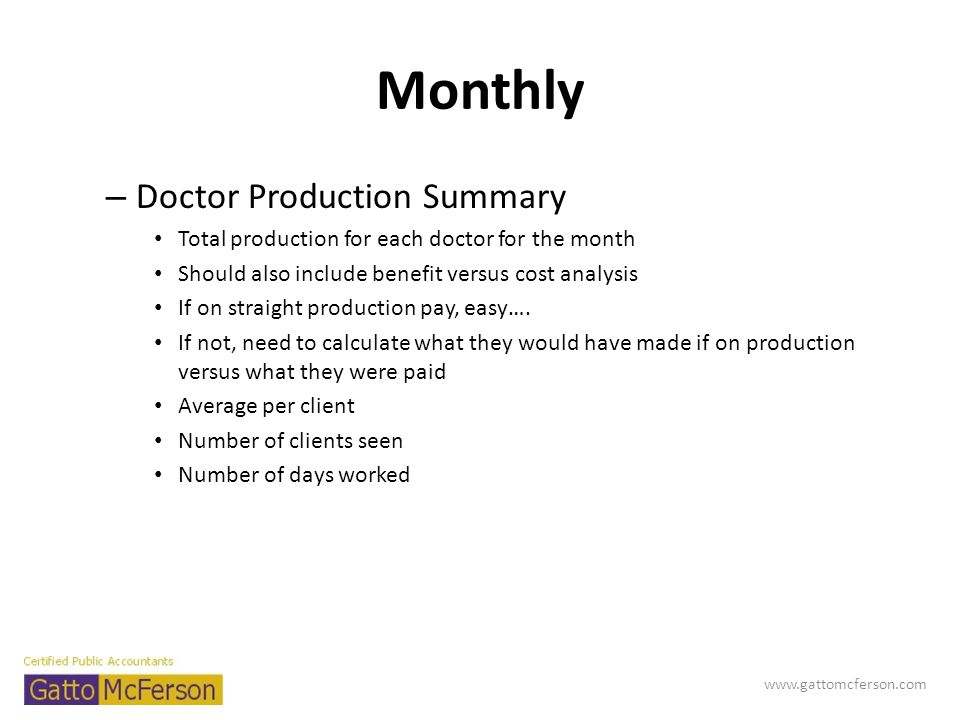 Monthly – Doctor Production Summary Total production for each doctor for the month Should also include benefit versus cost analysis If on straight pro