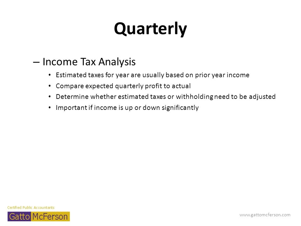 Quarterly – Income Tax Analysis Estimated taxes for year are usually based on prior year income Compare expected quarterly profit to actual Determine