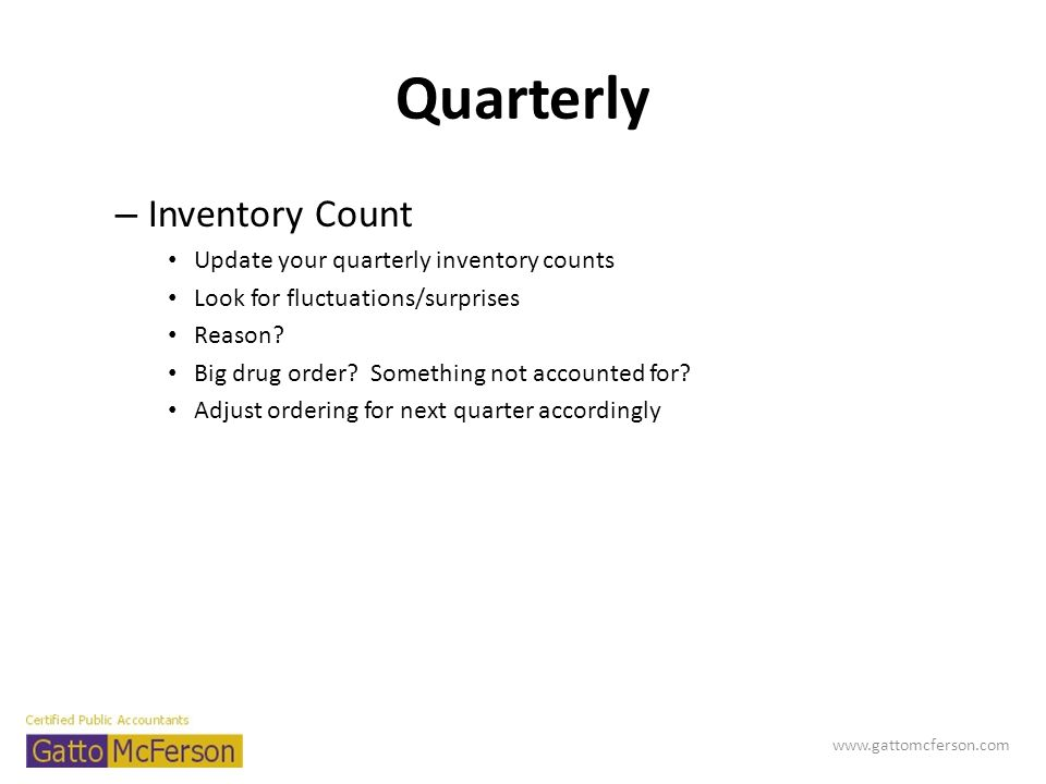 Quarterly – Inventory Count Update your quarterly inventory counts Look for fluctuations/surprises Reason? Big drug order? Something not accounted for