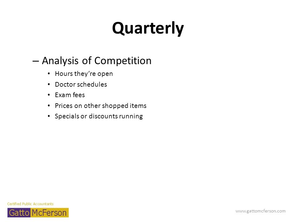Quarterly – Analysis of Competition Hours theyre open Doctor schedules Exam fees Prices on other shopped items Specials or discounts running www.gatto