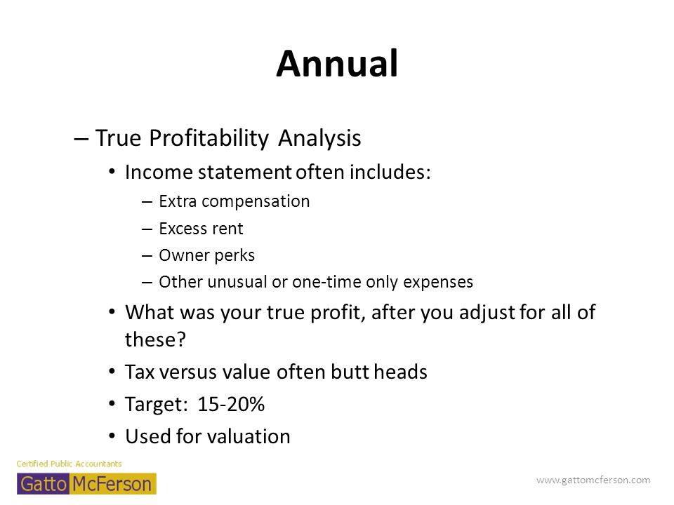 Annual – True Profitability Analysis Income statement often includes: – Extra compensation – Excess rent – Owner perks – Other unusual or one-time onl