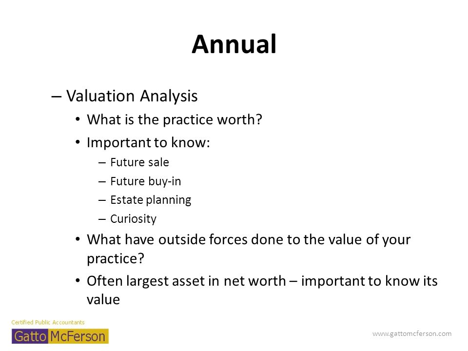 Annual – Valuation Analysis What is the practice worth? Important to know: – Future sale – Future buy-in – Estate planning – Curiosity What have outsi