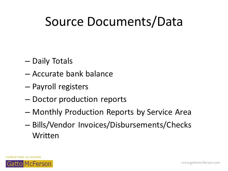 Source Documents/Data – Daily Totals – Accurate bank balance – Payroll registers – Doctor production reports – Monthly Production Reports by Service A