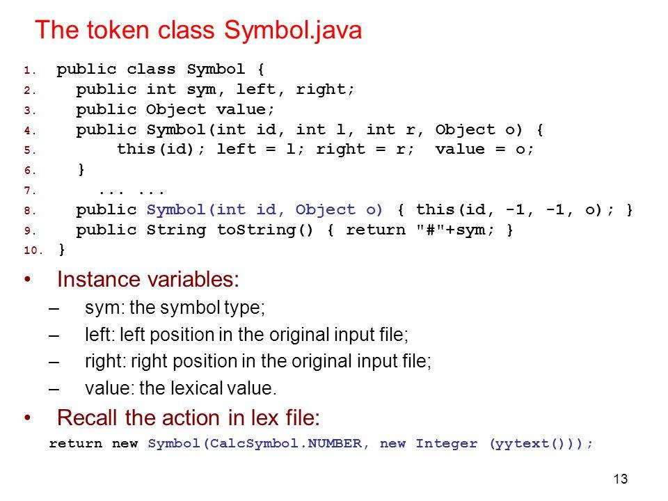 13 The token class Symbol.java 1. public class Symbol { 2. public int sym, left, right; 3. public Object value; 4. public Symbol(int id, int l, int r,