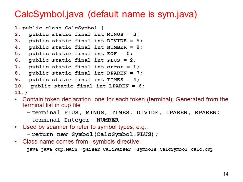 14 CalcSymbol.java (default name is sym.java) 1.public class CalcSymbol { 2. public static final int MINUS = 3; 3. public static final int DIVIDE = 5;
