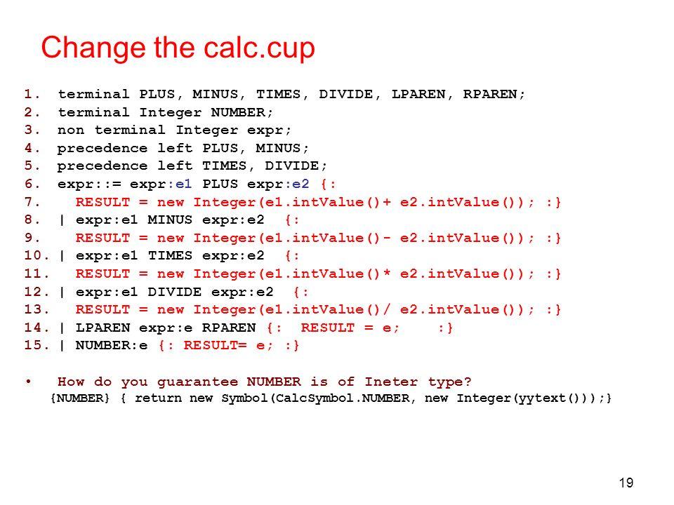 19 Change the calc.cup 1.terminal PLUS, MINUS, TIMES, DIVIDE, LPAREN, RPAREN; 2.terminal Integer NUMBER; 3.non terminal Integer expr; 4.precedence lef