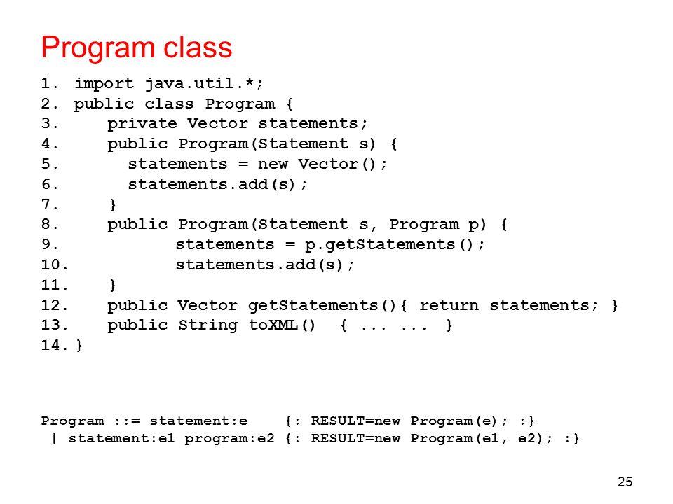 25 Program class 1.import java.util.*; 2.public class Program { 3.private Vector statements; 4.public Program(Statement s) { 5. statements = new Vecto