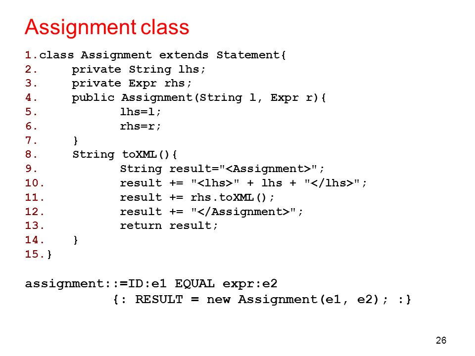 26 Assignment class 1.class Assignment extends Statement{ 2.private String lhs; 3.private Expr rhs; 4.public Assignment(String l, Expr r){ 5.lhs=l; 6.