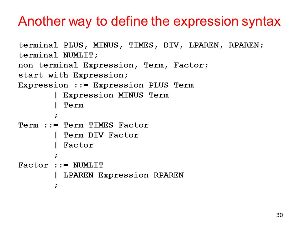 30 Another way to define the expression syntax terminal PLUS, MINUS, TIMES, DIV, LPAREN, RPAREN; terminal NUMLIT; non terminal Expression, Term, Facto