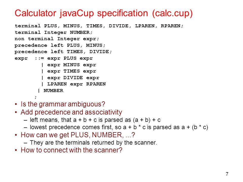7 Calculator javaCup specification (calc.cup) terminal PLUS, MINUS, TIMES, DIVIDE, LPAREN, RPAREN; terminal Integer NUMBER; non terminal Integer expr;