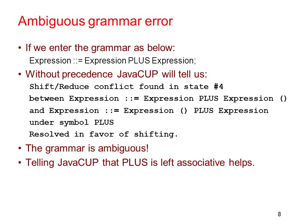 8 Ambiguous grammar error If we enter the grammar as below: Expression ::= Expression PLUS Expression; Without precedence JavaCUP will tell us: Shift/