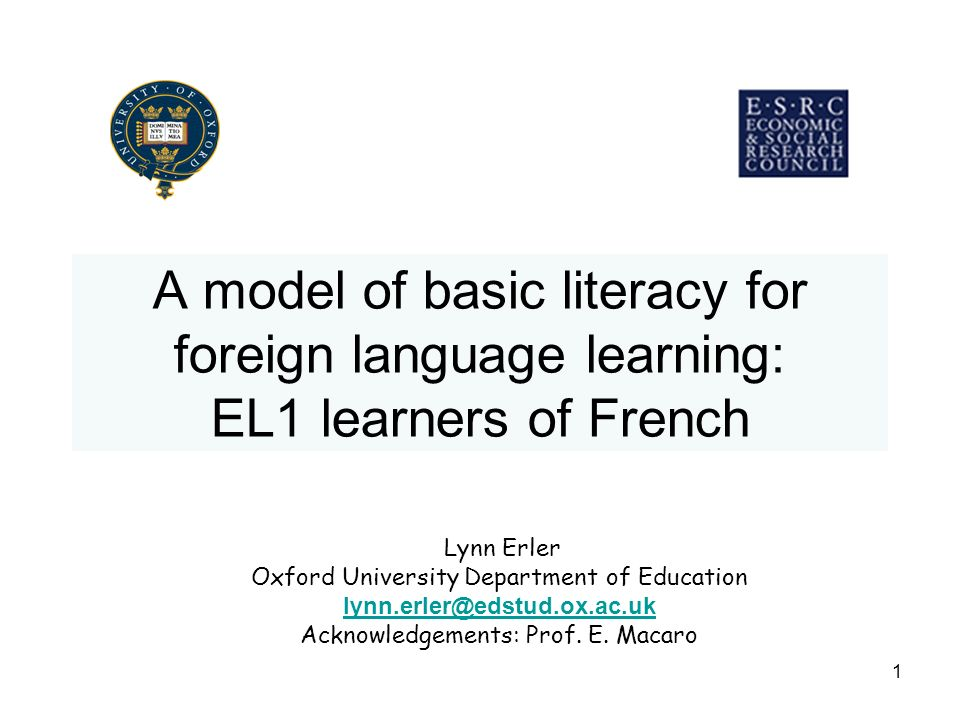 1 A model of basic literacy for foreign language learning: EL1 learners of French Lynn Erler Oxford University Department of Education lynn.erler@edst
