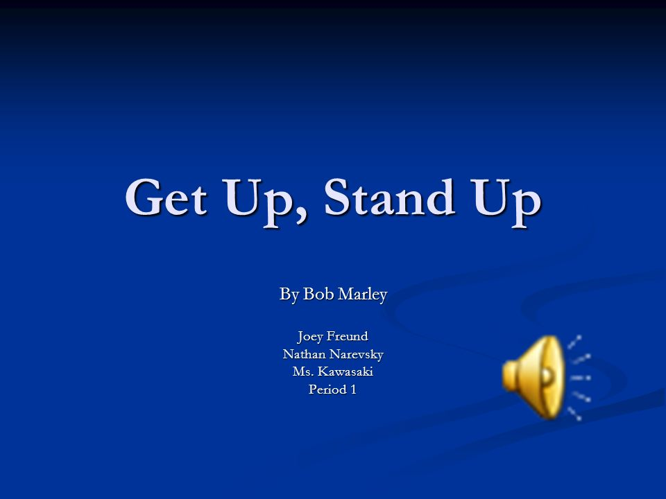 Get Up, Stand Up By Bob Marley Joey Freund Nathan Narevsky Ms. Kawasaki Period 1