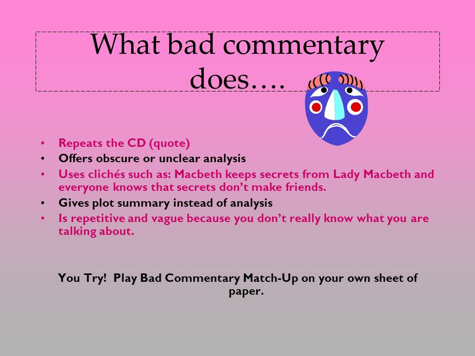 What bad commentary does…. Repeats the CD (quote) Offers obscure or unclear analysis Uses clichés such as: Macbeth keeps secrets from Lady Macbeth and