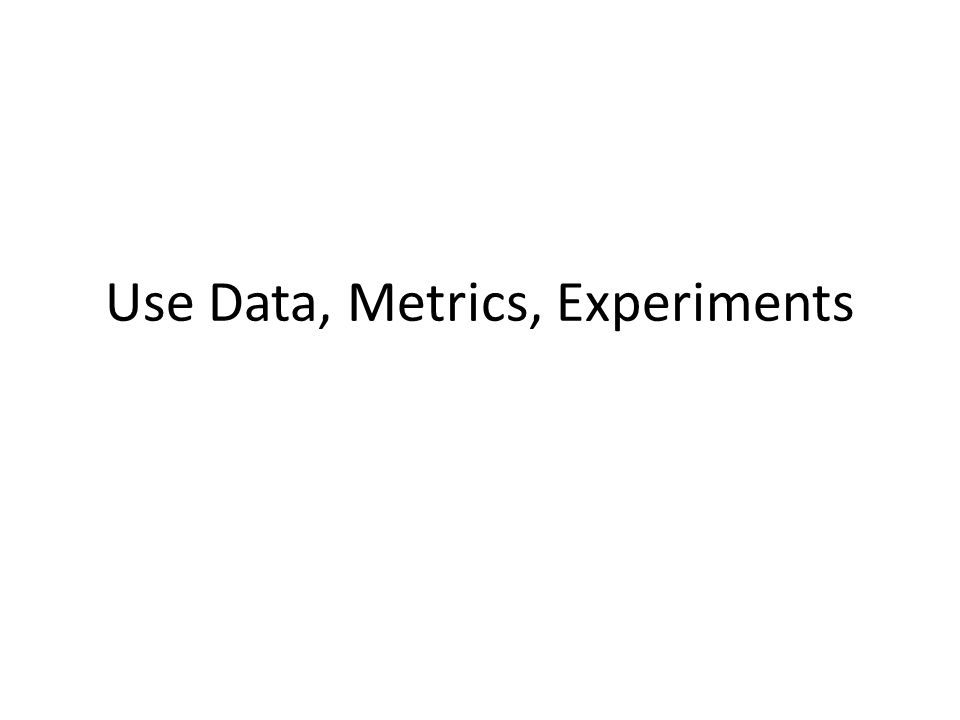 Use Data, Metrics, Experiments